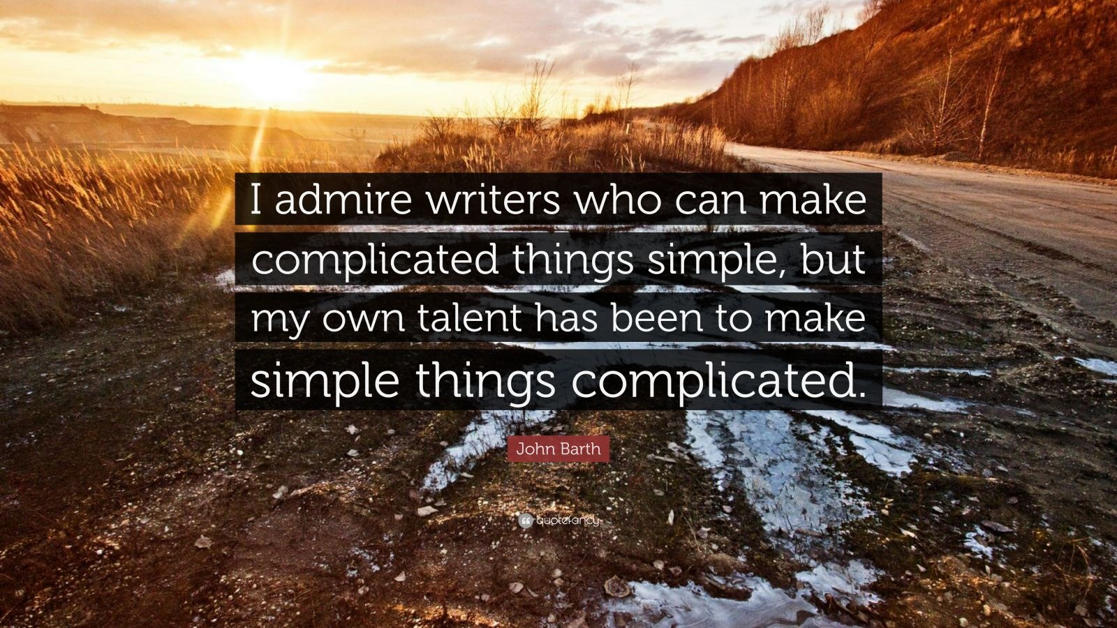 John Barth Quote I Admire Writers Who Can Make Complicated Things Simple But My Own Talent
