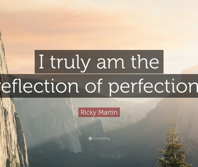 Ricky Martin Quote I Truly Am The Reflection Of Perfection