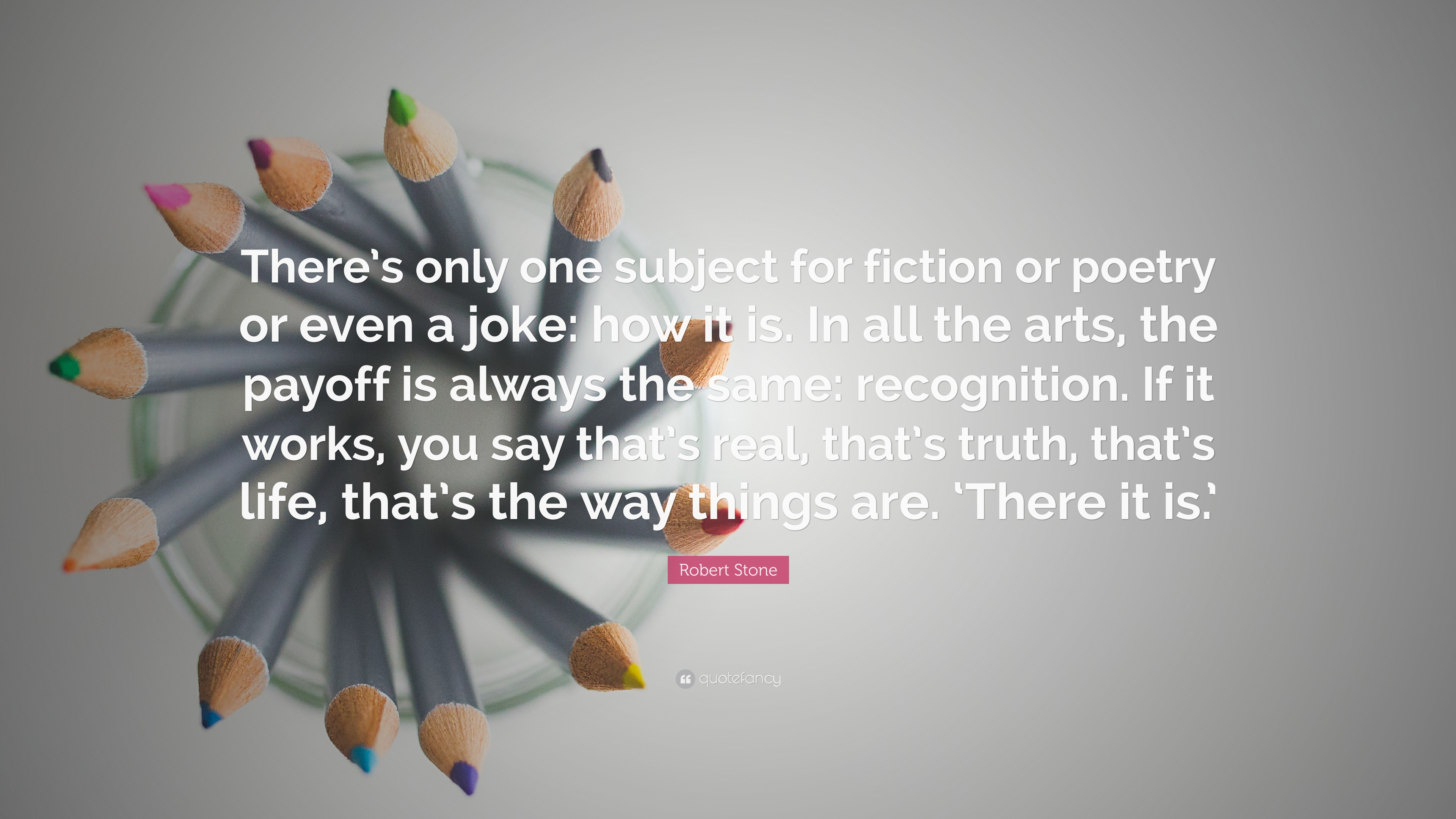 Robert Stone Quote There S Only One Subject For Fiction Or Poetry Or Even A Joke How It Is