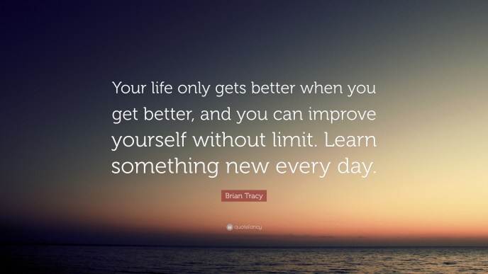 "Brian Tracy Quote: ""Your life only gets better when you ..."