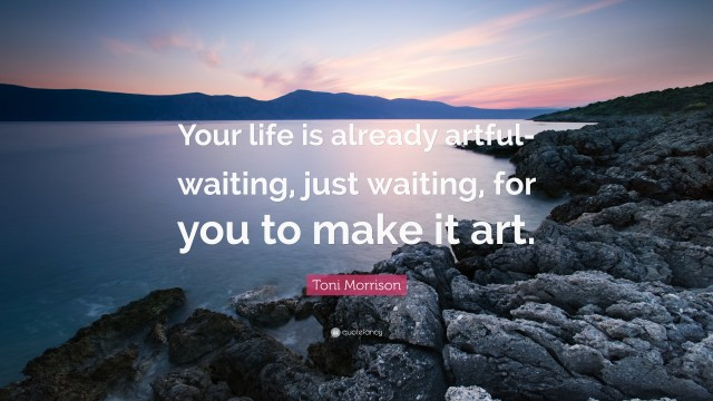"Image result for ""Your life is already artful—waiting, just waiting, for you to make it art."""
