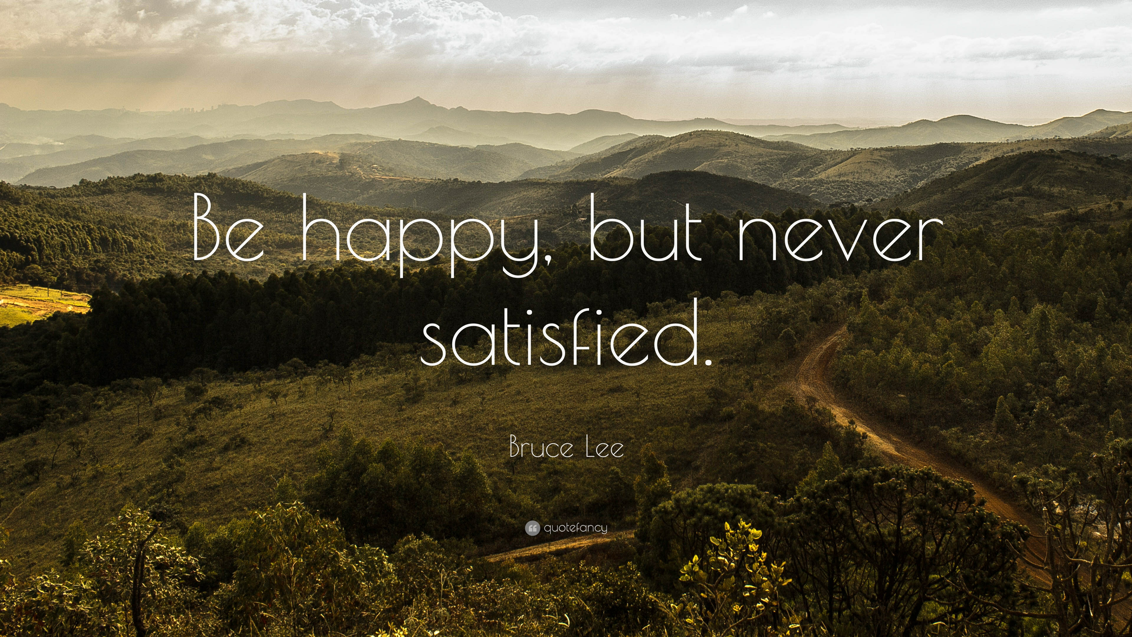 Bruce Lee Quote Be Happy But Never Satisfied 22