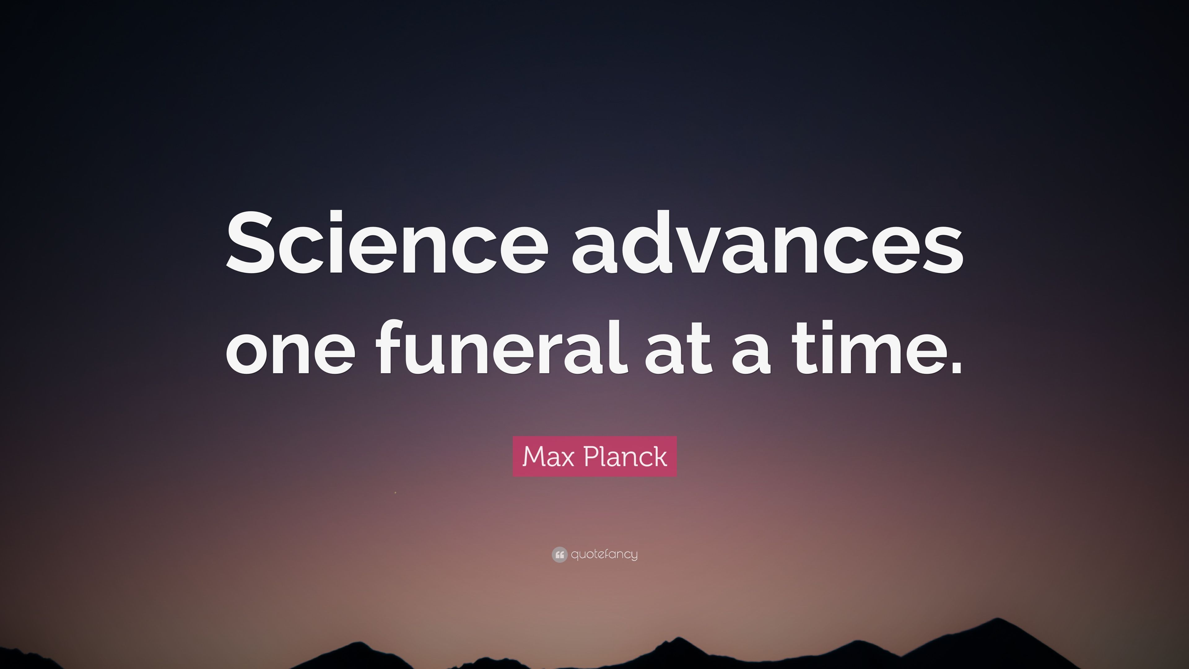 Max Planck Quote Science advances one funeral at a time
