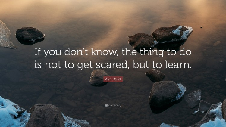 """Image result for """"If you don't know, the thing to do is not to get scared, but to learn."""""""