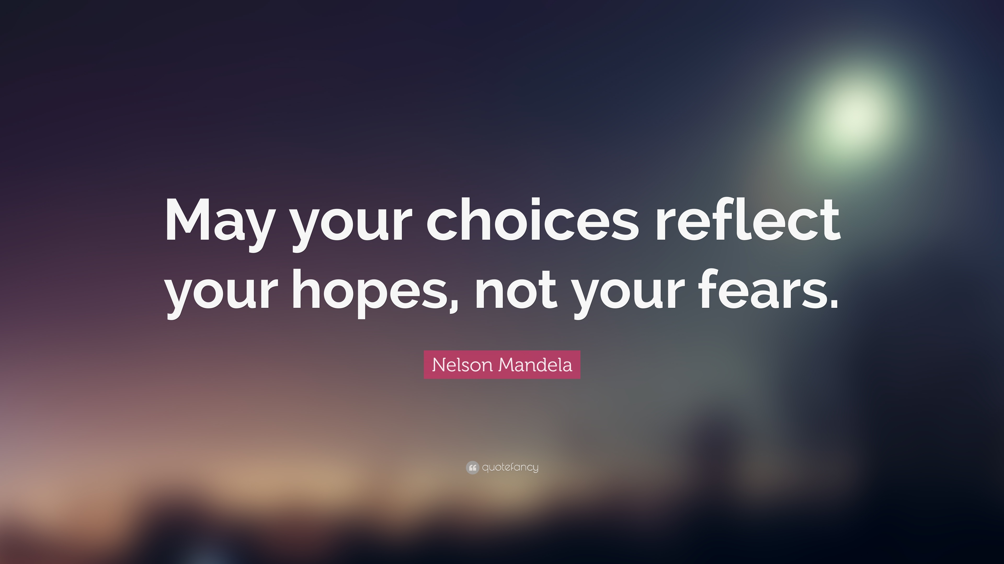 Nelson Mandela Quote May Your Choices Reflect Your Hopes Not Your Fears 23 Wallpapers
