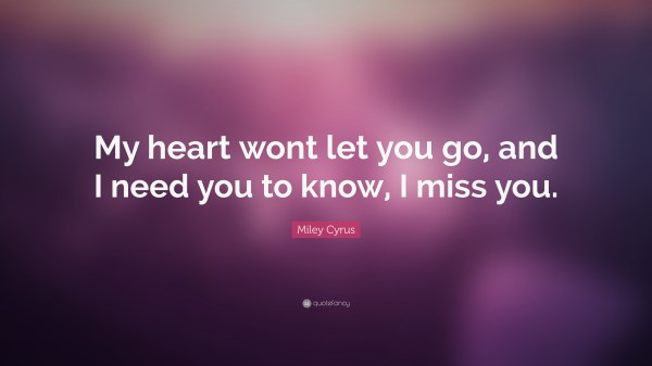 """Miley Cyrus Quote: """"My heart wont let you go, and I need ..."""