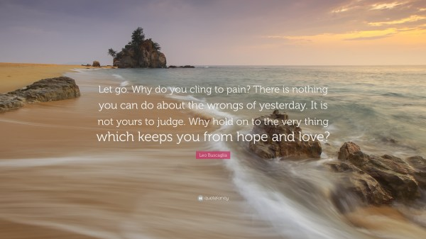 "Leo Buscaglia Quote: ""Let go. Why do you cling to pain ..."
