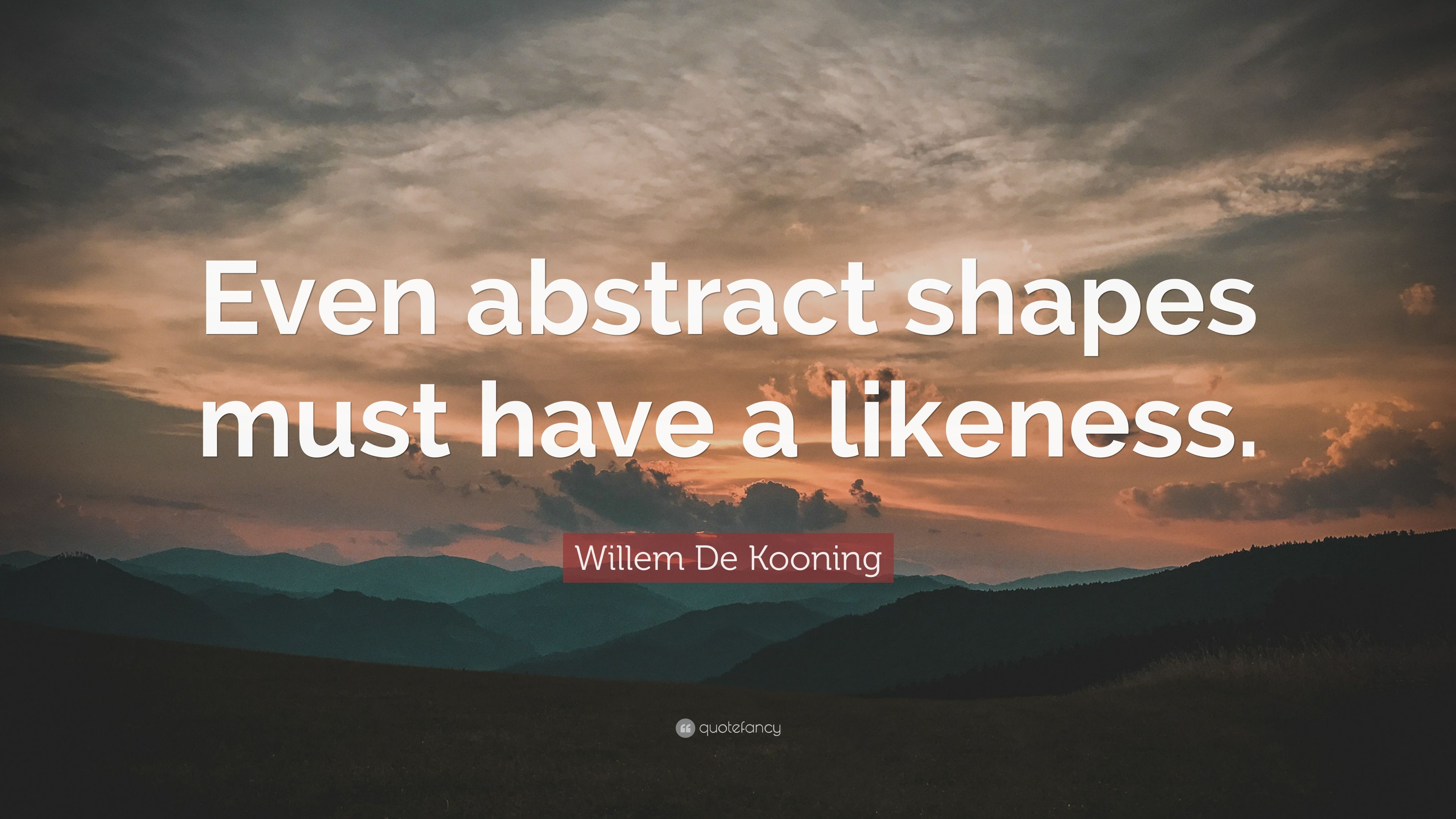 Willem De Kooning Quote Even Abstract Shapes Must Have A
