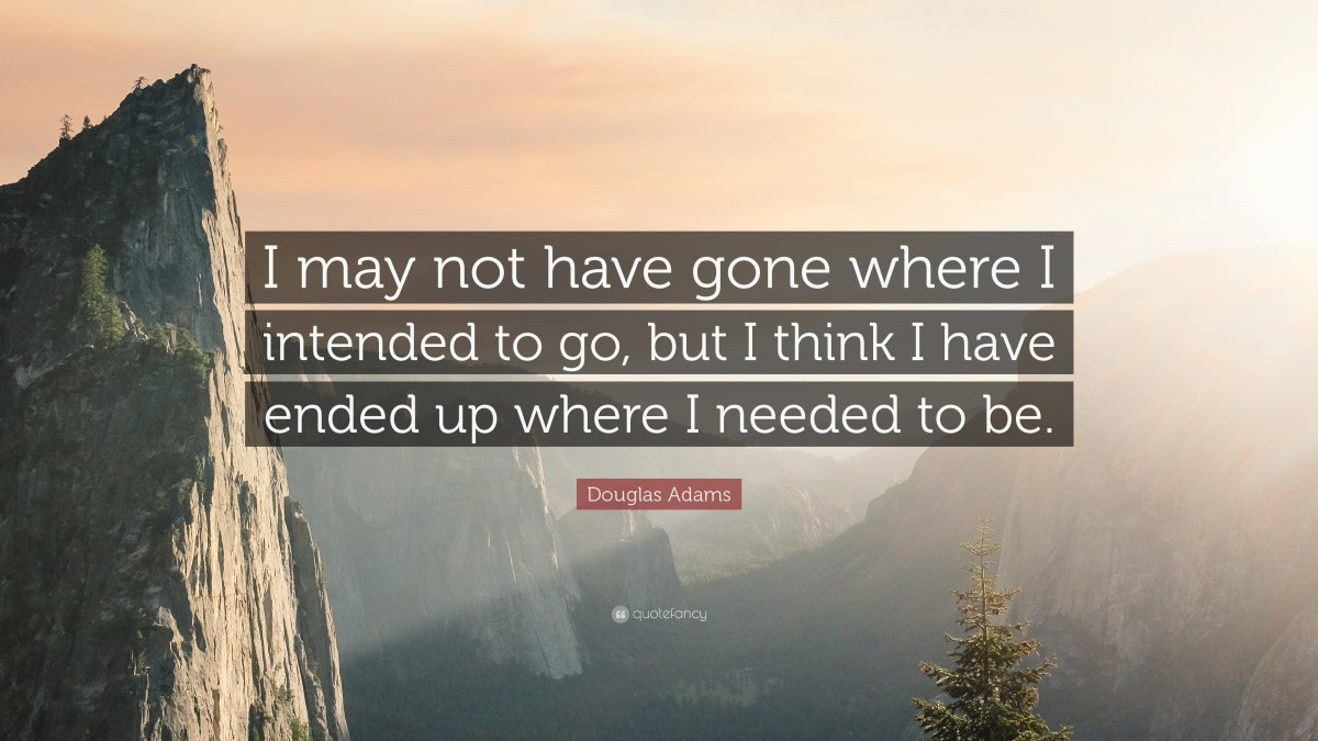 "Image result for ""I may not have gone where I intended to go, but I think I have ended up where I needed to be."" – Douglas Adams"