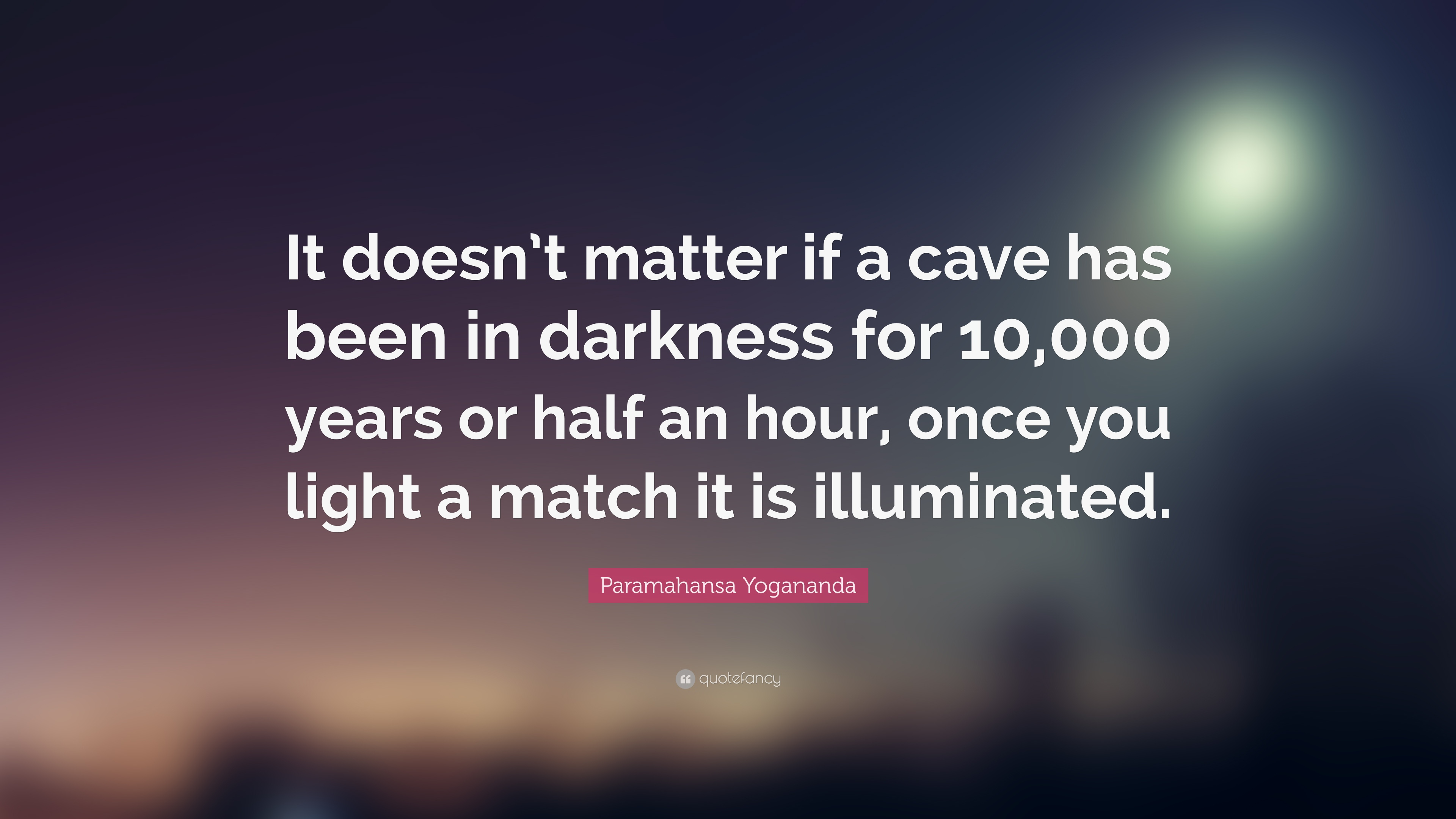 Paramahansa Yogananda Quote It Doesn T Matter If A Cave Has Been In Darkness For 10 000 Years