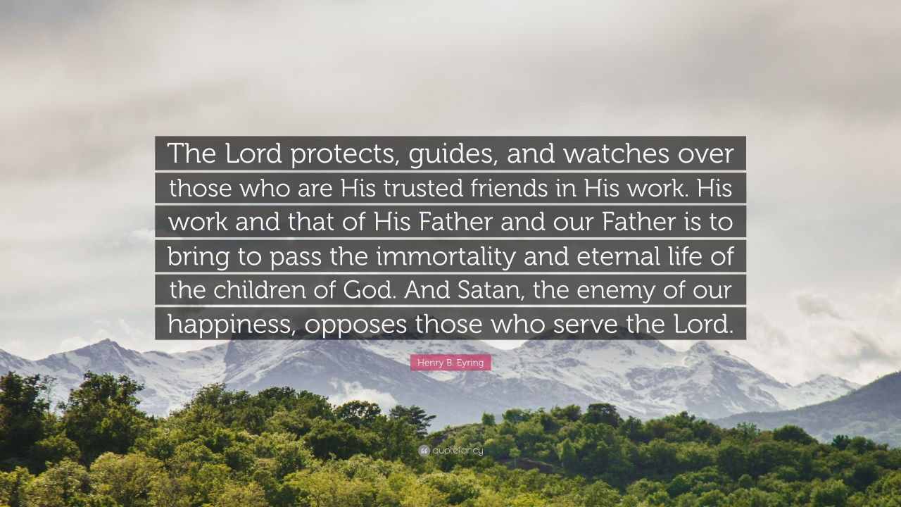 "Henry B. Eyring Quote: ""The Lord protects, guides, and watches ..."