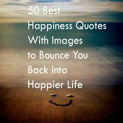 50 Best Happiness Quotes To Bounce You Back Into A Happier Life