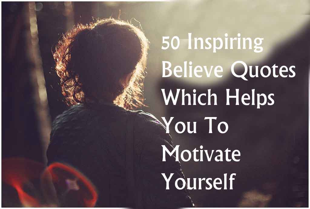 50 Inspiring Believe Quotes Which Helps You To Motivate