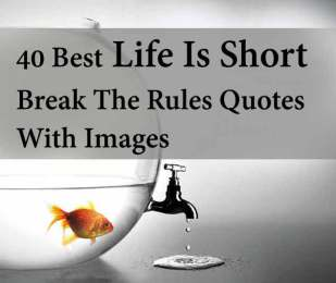 40 Best Life Is Short Break The Rules Quotes With Images