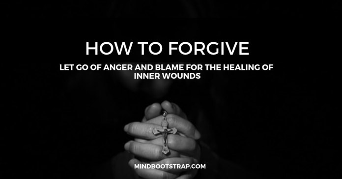 How To Forgive: Let Go of Anger and Blame for the Healing of Inner Wounds