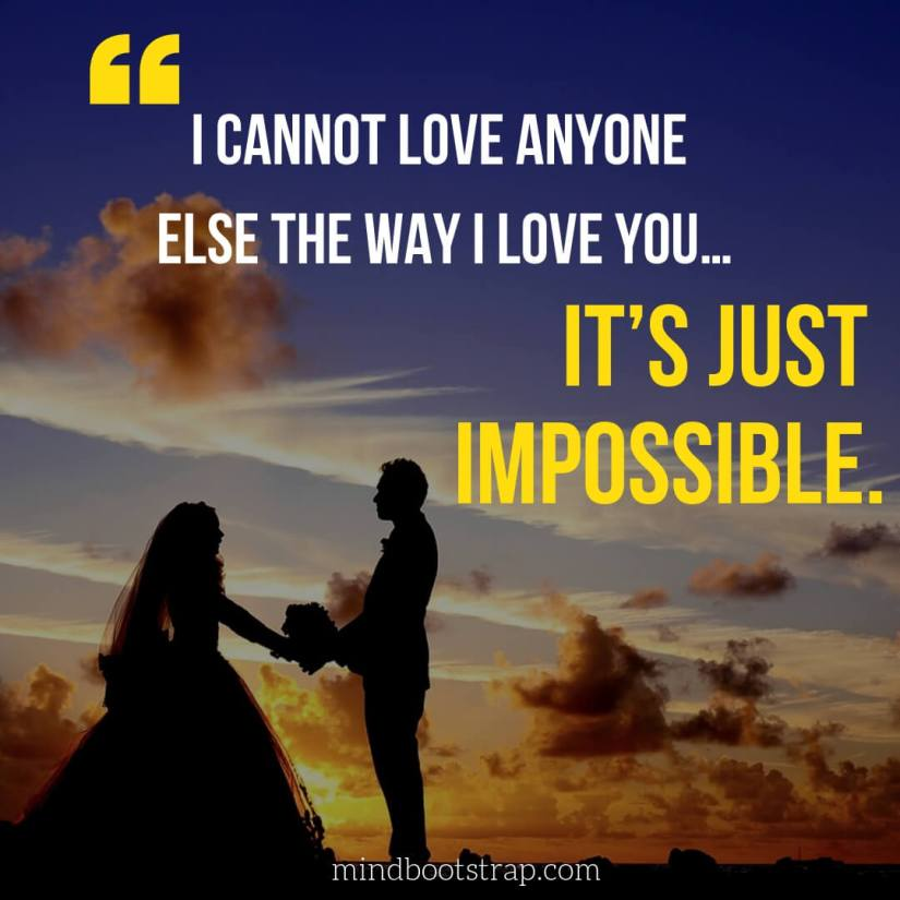 Sweet, Cute and Short I Love You Quotes & Sayings | I cannot love anyone else the way I love you… It's just impossible. | MindBootstrap.com