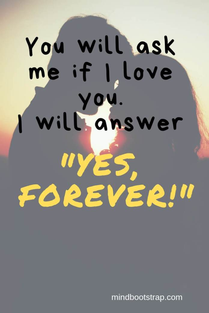 True Love Quotes & Sayings For Him or Her   You will ask me if I love you. I will answer Yes, forever!