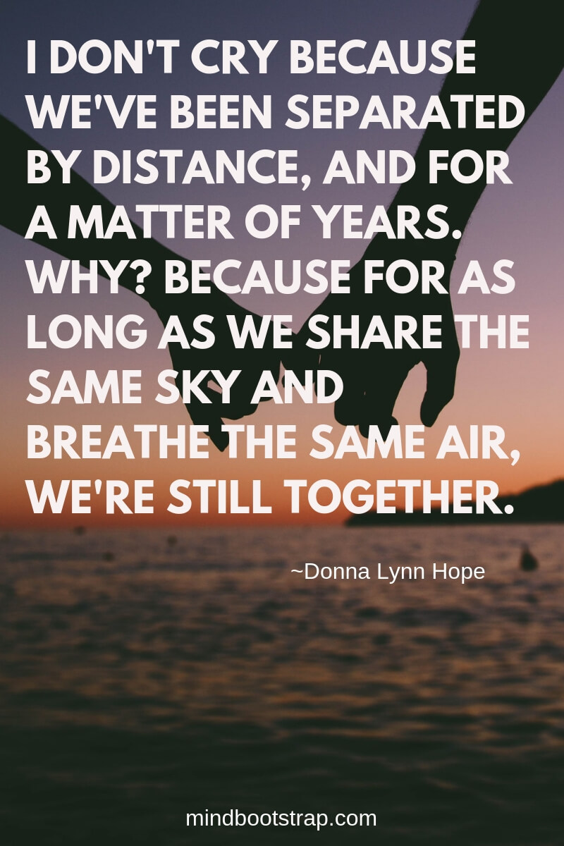 Best Relationship Quotes & Sayings For Him or Her | I don't cry because we've been separated by distance, and for a matter of years. Why? Because for as long as we share the same sky and breathe the same air, we're still together.