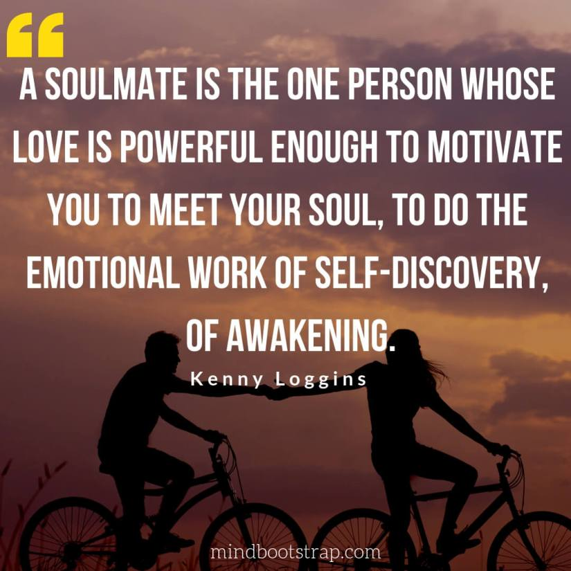 Cute Couple Quotes & Sayings | A soulmate is the one person whose love is powerful enough to motivate you to meet your soul, to do the emotional work of self-discovery, of awakening. | MindBootstrap.com