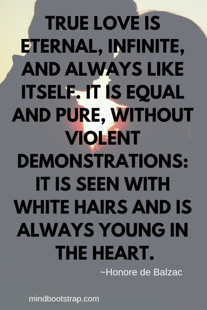 True Love Quotes & Sayings For Him or Her   True love is eternal, infinite, and always like itself. It is equal and pure, without violent demonstrations: it is seen with white hairs and is always young in the heart.