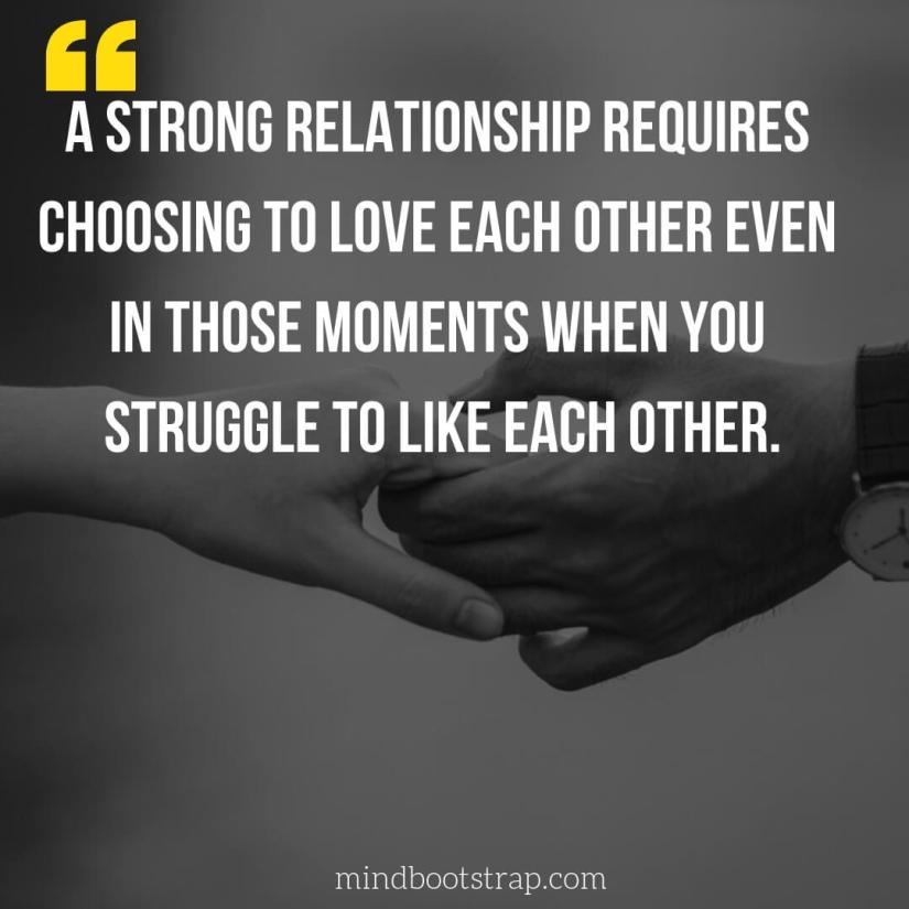 Cute Couple Quotes & Sayings | A strong relationship requires choosing to love each other even in those moments when you struggle to like each other. | MindBootstrap.com