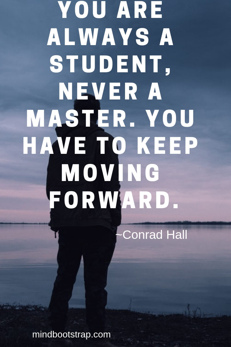 Inspiring Moving On Quotes About Moving Forward & Letting Go | You are always a student, never a master. You have to keep moving forward