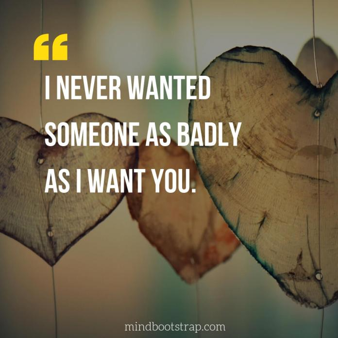 Sweet, Cute and Short I Love You Quotes & Sayings | I never wanted someone as badly as I want you. | MindBootstrap.com