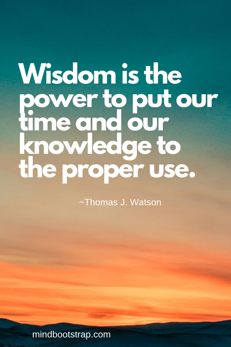 Wisdom is the power to put our time and our knowledge to the proper use. ~Thomas J. Watson