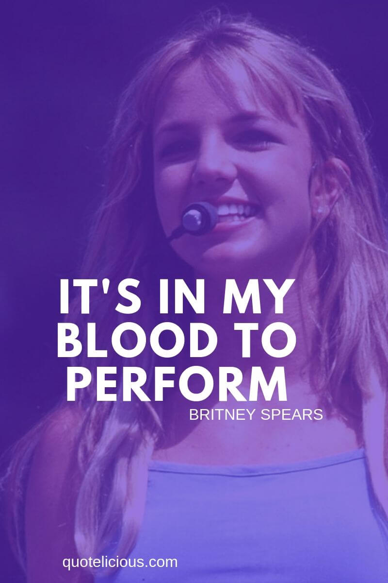 Britney Spears Quotes and Sayings Its in my blood to perform. ~Britney Spears