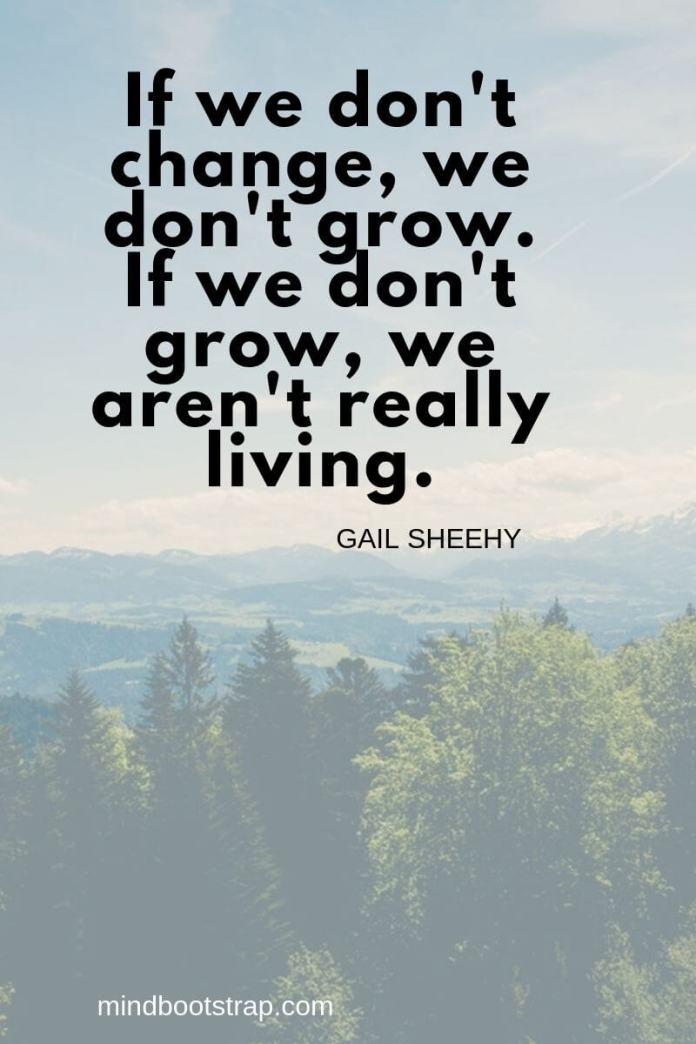Change Quotes If we don't change, we don't grow. If we don't grow, we aren't really living. ~Gail Sheehy