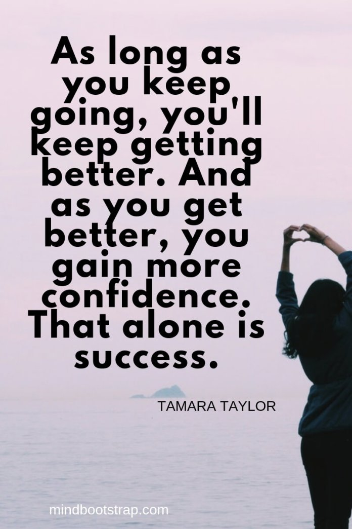 inspirational confidence quotes As long as you keep going, you'll keep getting better. And as you get better, you gain more confidence. That alone is success. ~Tamara Taylor