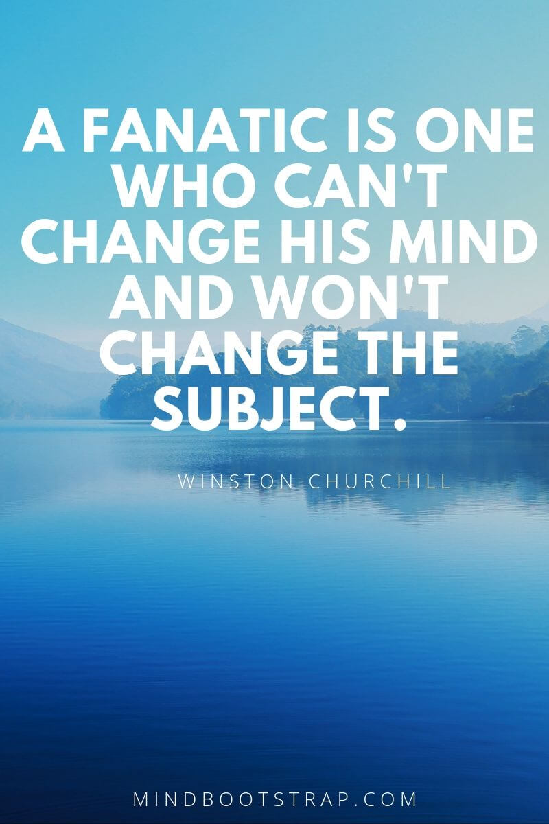 Change Quotes A fanatic is one who can't change his mind and won't change the subject. ~Winston Churchill