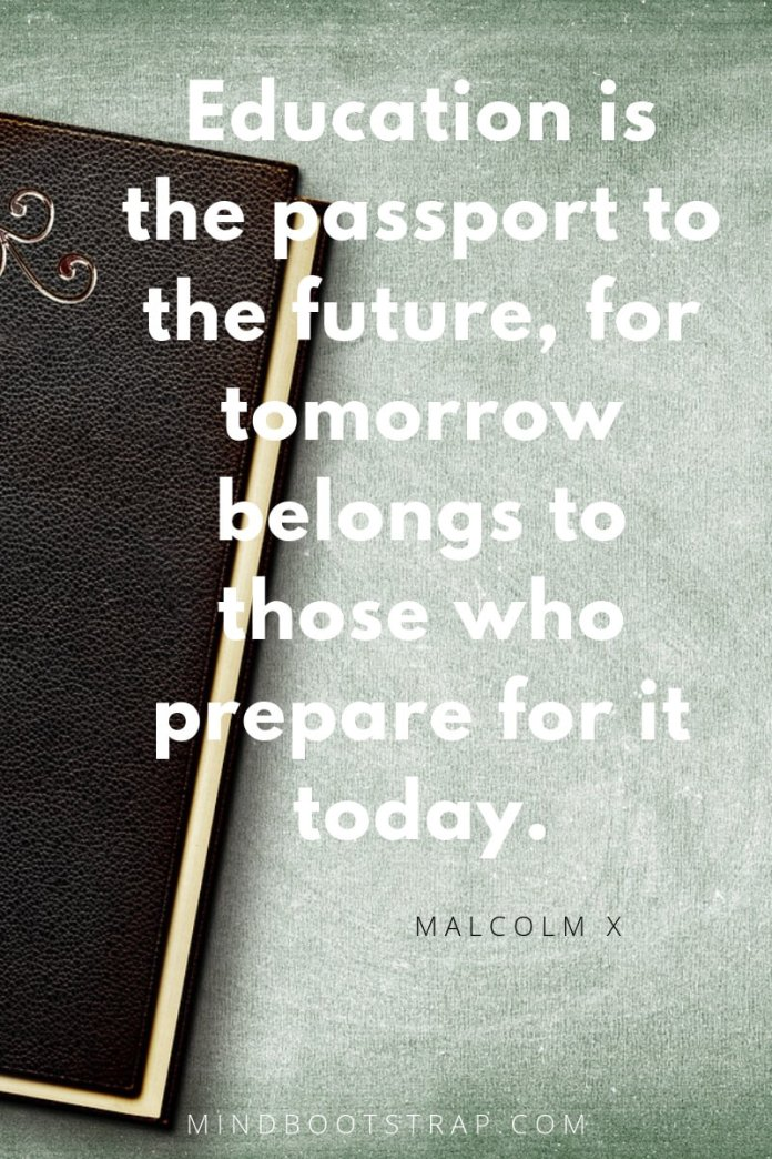 Education quotes Education is the passport to the future, for tomorrow belongs to those who prepare for it today. ~Malcolm X