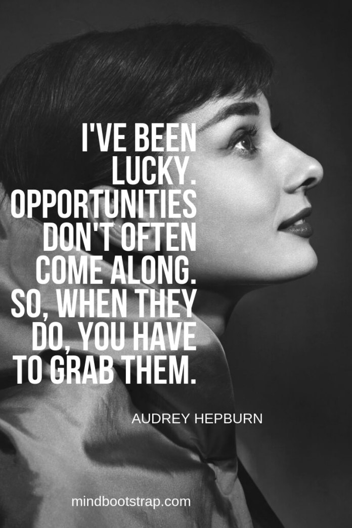 Audrey Hepburn Quotes and Sayings I've been lucky. Opportunities don't often come along. So, when they do, you have to grab them. ~Audrey Hepburn