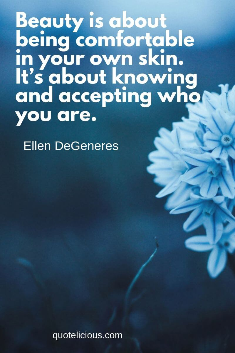 Beautiful Quotes and Sayings about Life, Love, Friendship, Smile Beauty is about being comfortable in your own skin. It's about knowing and accepting who you are. ~Ellen DeGeneres