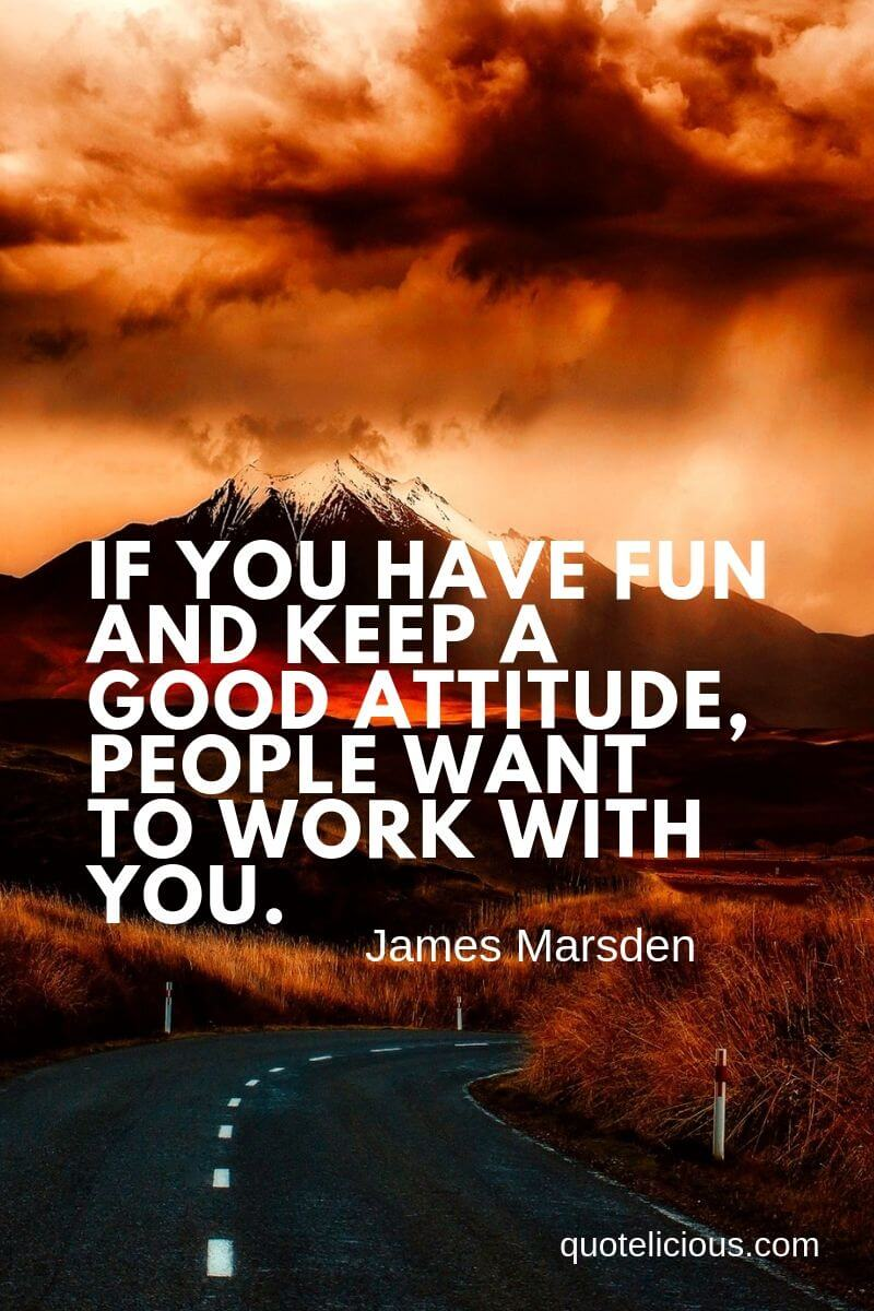 best attitude quotes and sayings If you have fun and keep a good attitude, people want to work with you. ~James Marsden