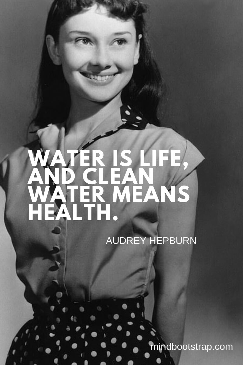 Audrey Hepburn Quotes and Sayings Water is life, and clean water means health. ~Audrey Hepburn
