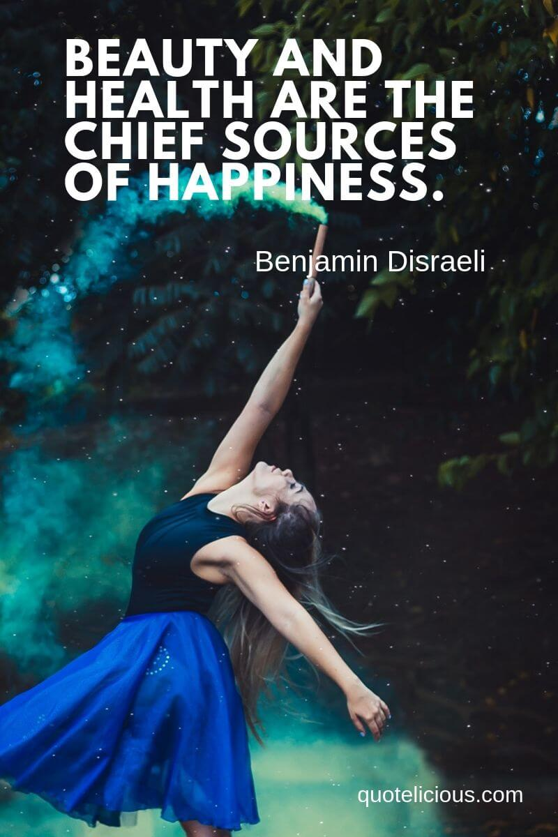 Beautiful Quotes and Sayings about Life, Love, Friendship, Smile Beauty and health are the chief sources of happiness. ~Benjamin Disraeli