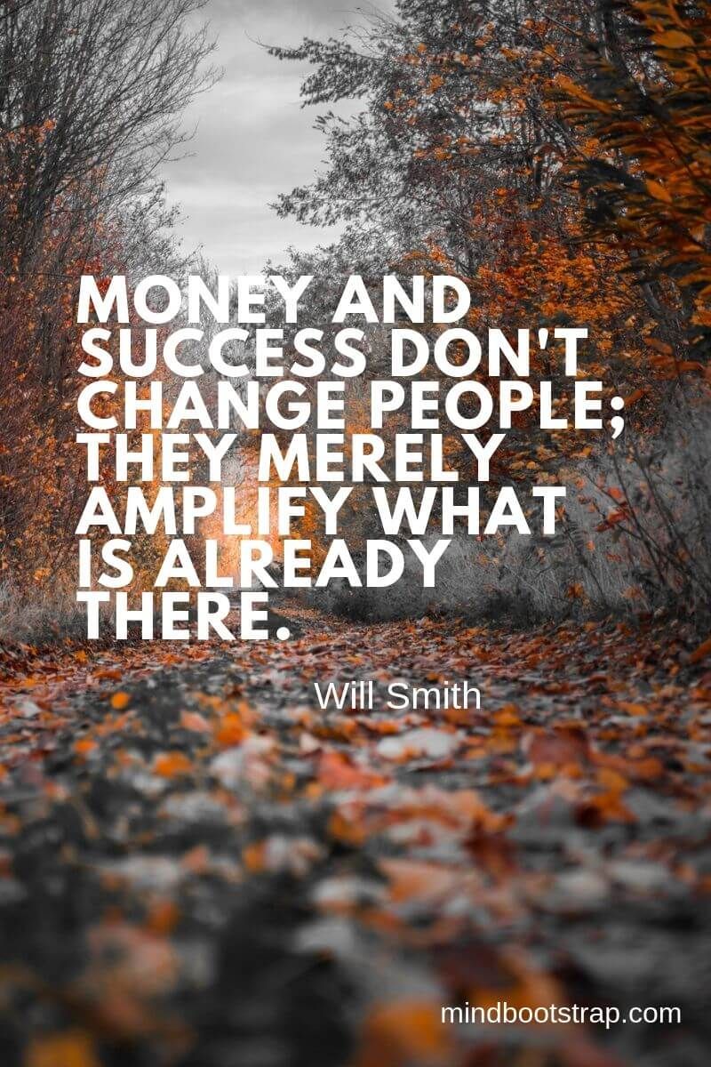 Change Quotes Money and success don't change people; they merely amplify what is already there. ~Will Smith