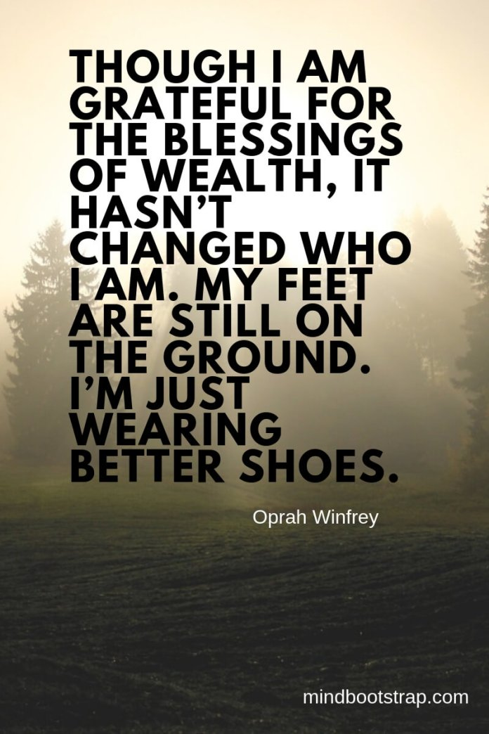 gratitude quotes - Though I am grateful for the blessings of wealth, it hasn't changed who I am. My feet are still on the ground. I'm just wearing better shoes. ~Oprah Winfrey