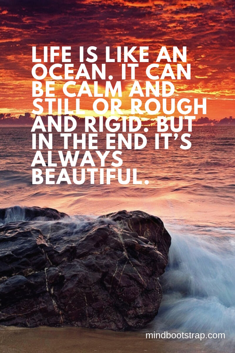 Life is like an ocean. It can be calm and still or rough and rigid. But in the end it's always beautiful.
