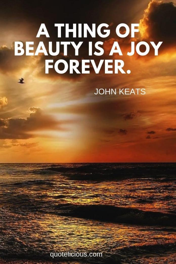Beautiful Quotes and Sayings about Life, Love, Friendship, Smile A thing of beauty is a joy forever. ~John Keats