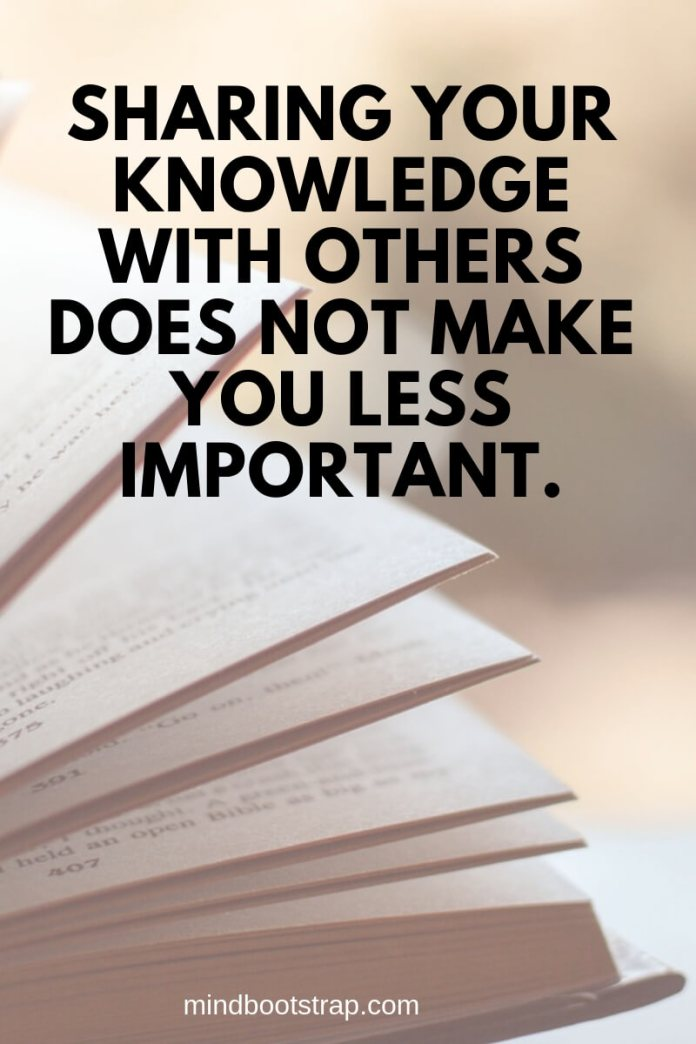 Sharing your knowledge with others does not make you less important.