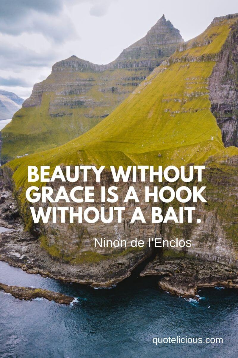 Beautiful Quotes and Sayings about Life, Love, Friendship, Smile Beauty without grace is a hook without a bait. ~Ninon de l'Enclos
