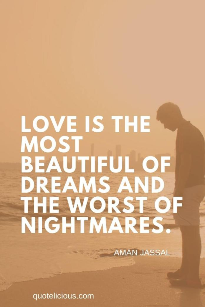 broken heart quotes Love is the most beautiful of dreams and the worst of nightmares. ~Aman Jassal