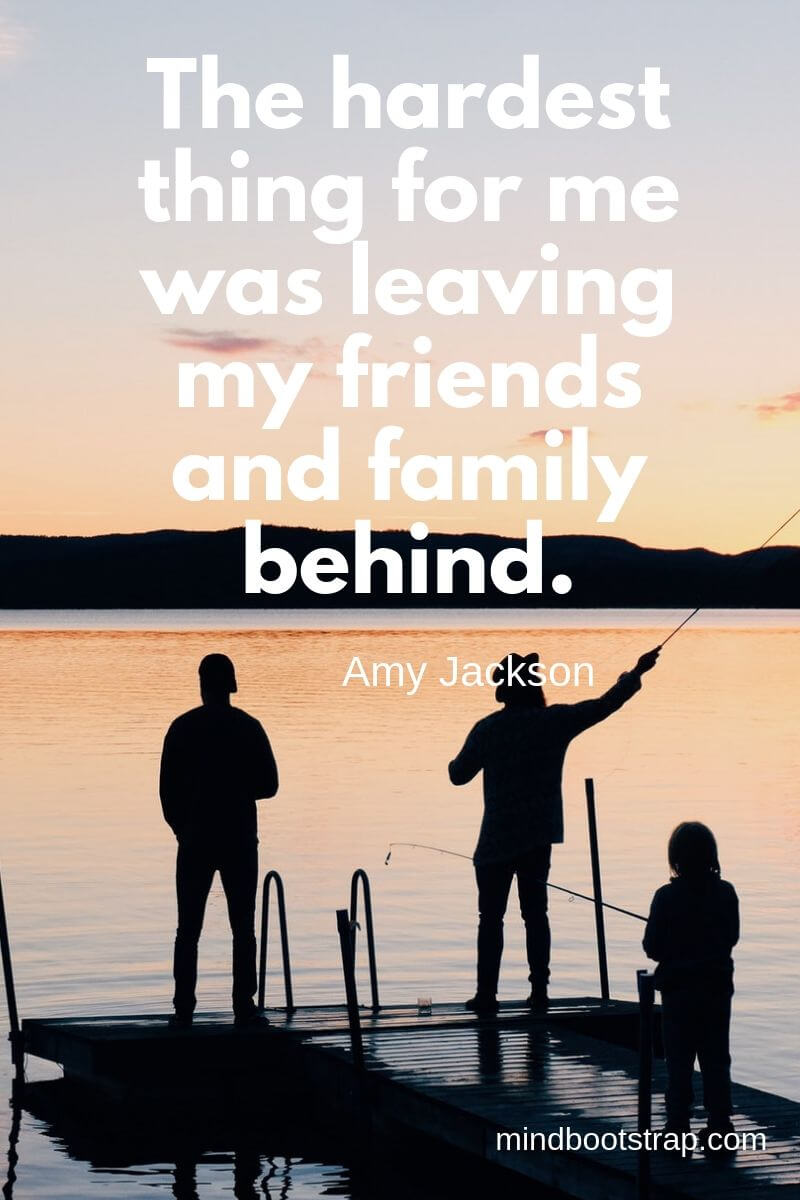 Inspirational family quotes The hardest thing for me was leaving my friends and family behind. ~Amy Jackson
