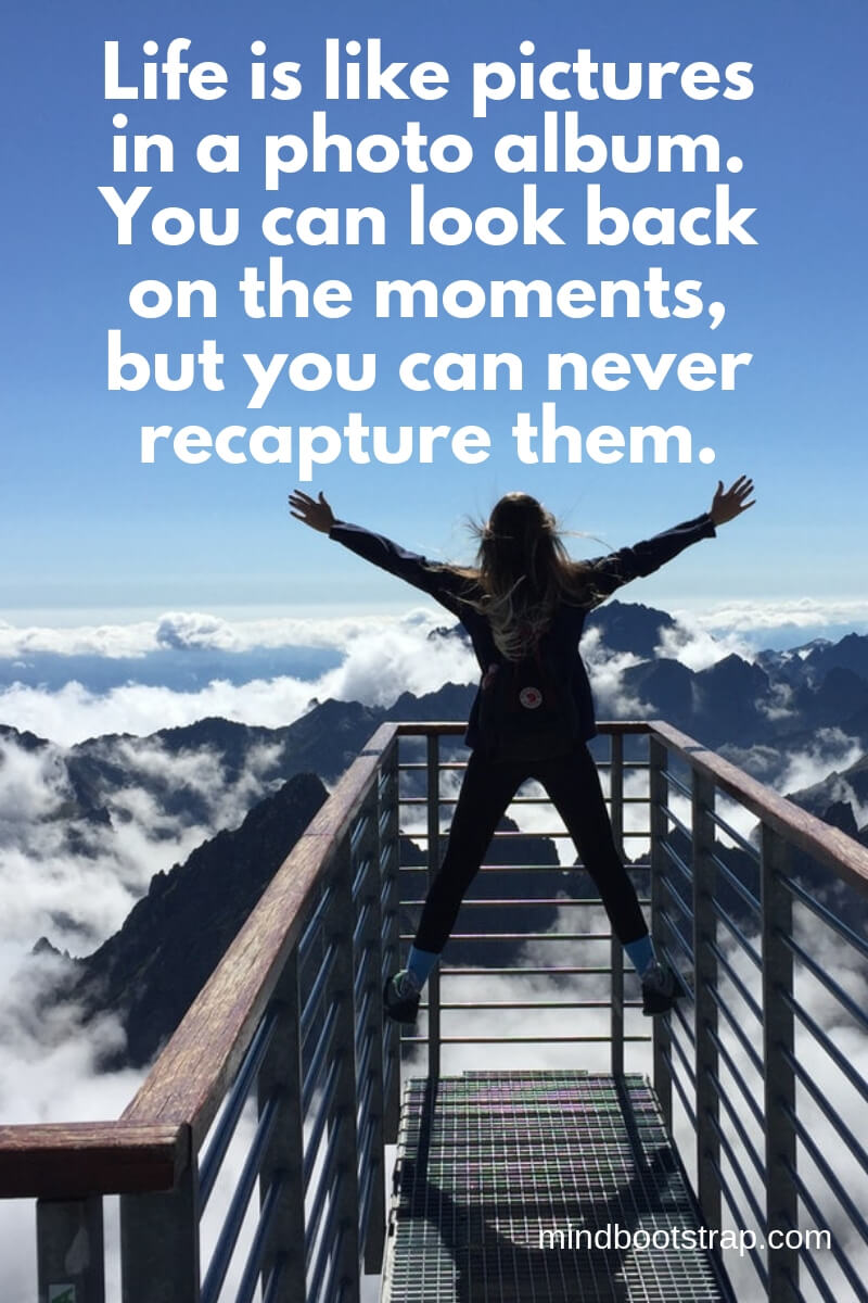 Life is like pictures in a photo album. You can look back on the moments, but you can never recapture them.