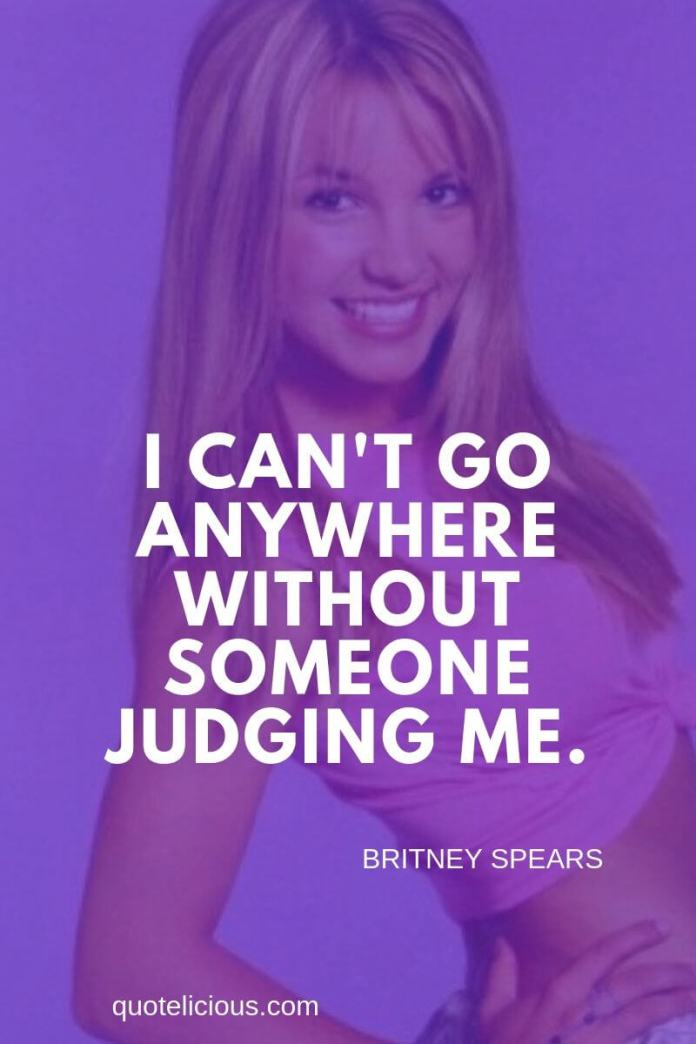 Britney Spears Quotes and Sayings I cant go anywhere without someone judging me.