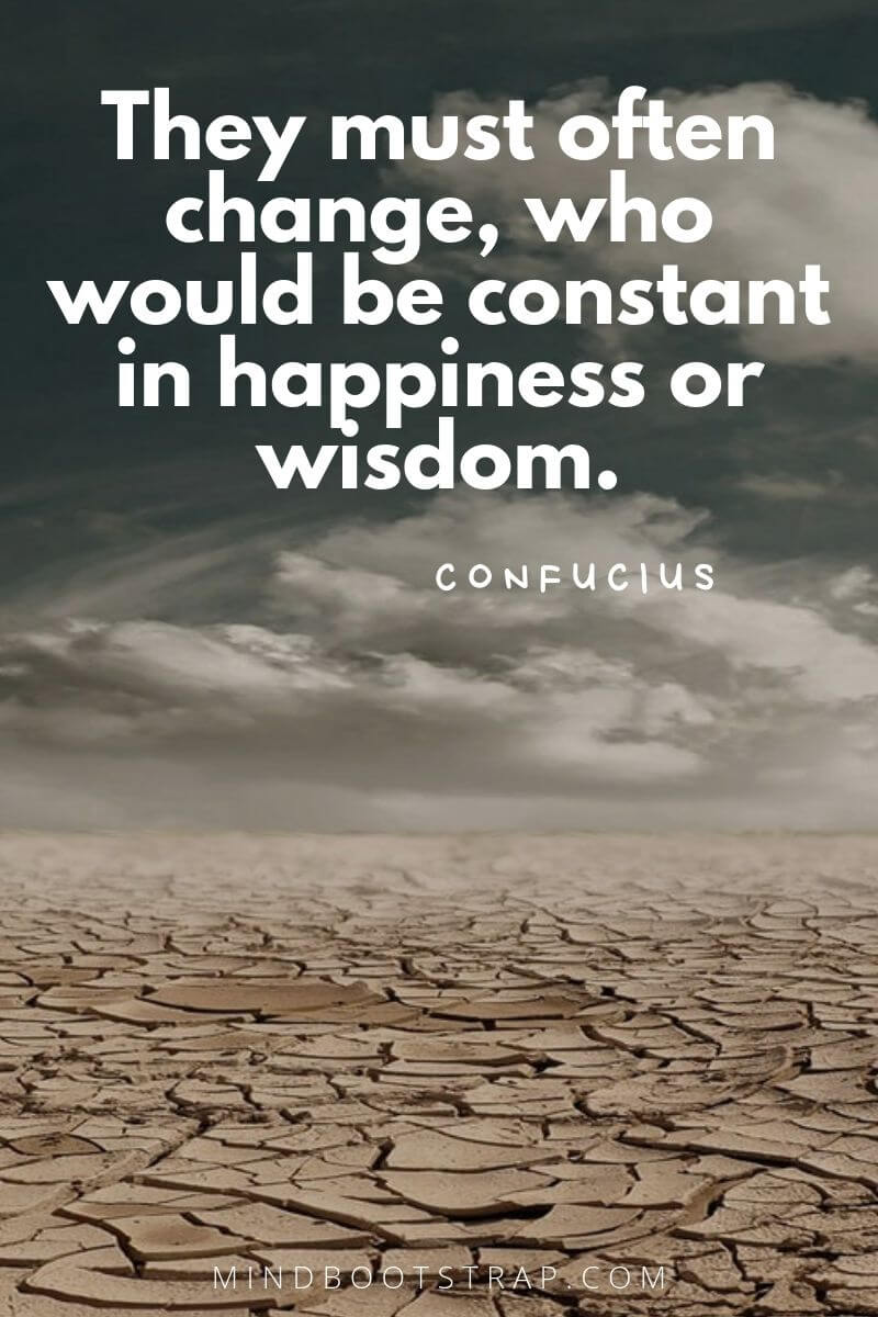Change Quotes They must often change, who would be constant in happiness or wisdom. ~Confucius