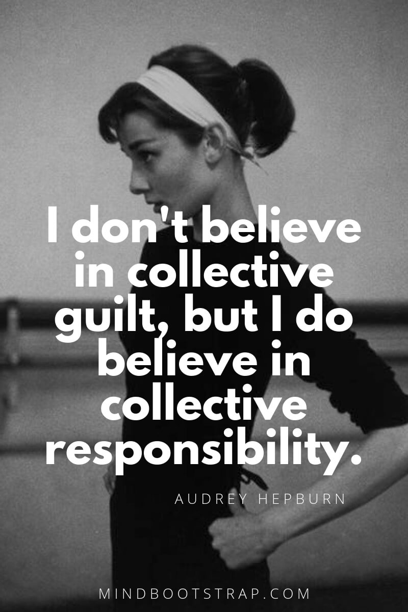 Audrey Hepburn Quotes and Sayings I don't believe in collective guilt, but I do believe in collective responsibility. ~Audrey Hepburn